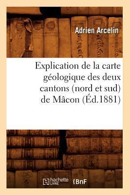 Explication de La Carte Geologique Des Deux Cantons (Nord Et Sud) de Macon (Ed.1881) written by Arcelin a.