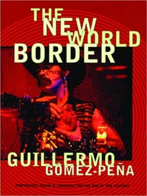 The New World Border: Prophecies, Poems, and Loqueras for the End of the Century written by Guillermo Gomez-Pena