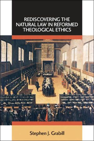 Rediscovering the Natural Law in Reformed Theological Ethics book written by Stephen J. Grabill