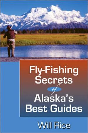 Fly Fishing Secrets of Alaska's Best Guides book written by Will Rice