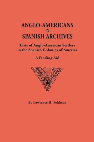 Anglo-Americans in Spanish Archives: Lists of Anglo-American Settlers in the Spanish Colonies of America  A Finding Aid book written by Lawrence H. Feldman