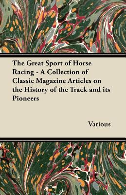 The Great Sport of Horse Racing - A Collection of Classic Magazine Articles on the History of the Track and Its Pioneers written by Various
