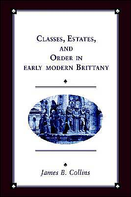 Classes, Estates and Order in Early-Modern Brittany book written by James B. Collins