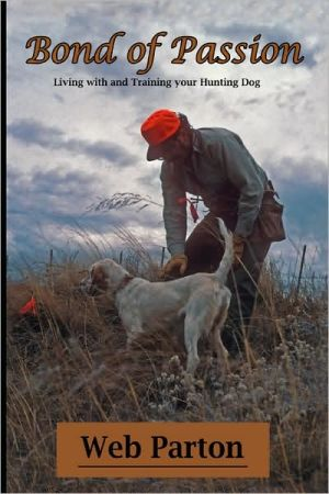 Bond of Passion: Living with and Training your Hunting Dog book written by Web Parton