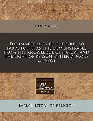 The Immortality of the Soul, So Farre Forth as It Is Demonstrable from the Knowledge of Nature and the Light of Reason by Henry More ... (1659) written by More, Henry