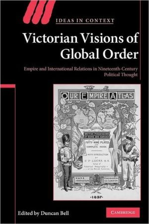 Victorian Visions of Global Order: Empire and International Relations in Nineteenth-Century Political Thought book written by Duncan Bell