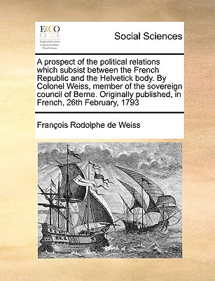 A   Prospect of the Political Relations Which Subsist Between the French Republic and the Helvetick Body. by Colonel Weiss, Member of the Sovereign Co written by Weiss, Franois Rodolphe De