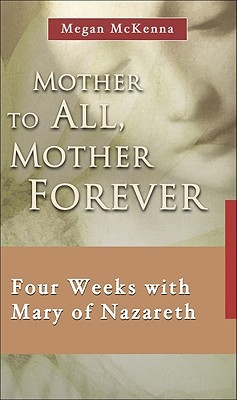 Mother to All, Mother Forever: Four Weeks with Mary of Nazareth written by McKenna, Megan