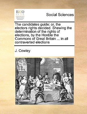 The Candidates Guide: Or, the Electors Rights Decided. Shewing the Determination of the Rights of Elections, by the Honble the Commons of Gr written by Cowley, J.