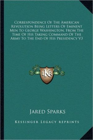 Correspondence Of The American Revolution Being Letters Of Eminent Men To George Washington, From The Time Of His Taking Command Of The Army To The End Of His Presidency V3 book written by Jared Sparks