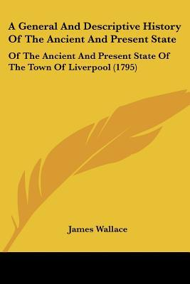 A General And Descriptive History Of The Ancient And Present State: Of The Ancient And Prese... written by James Wallace