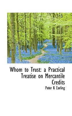 Whom to Trust: A Practical Treatise on Mercantile Credits book written by Earling, Peter R.