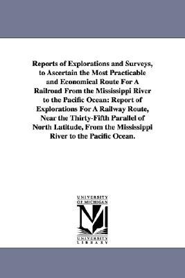 Reports of Explorations and Surveys, to Ascertain the Most Practicable and Economical Route for a Railroad from the Mississippi River to the Pacific O book written by United States War Department