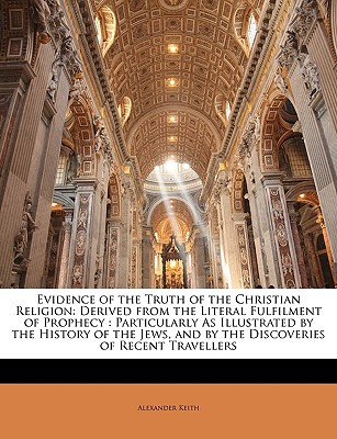 Evidence of the Truth of the Christian Religion: Derived from the Literal Fulfilment of Prop... book written by Alexander Keith