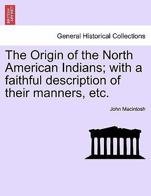 The Origin of the North American Indians; With a Faithful Description of Their Manners, Etc. book written by John Macintosh , MacIntosh, John
