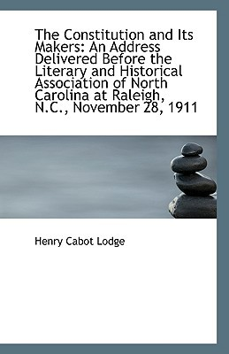 The Constitution and Its Makers: An Address Delivered Before the Literary and Historical Association book written by Lodge, Henry Cabot