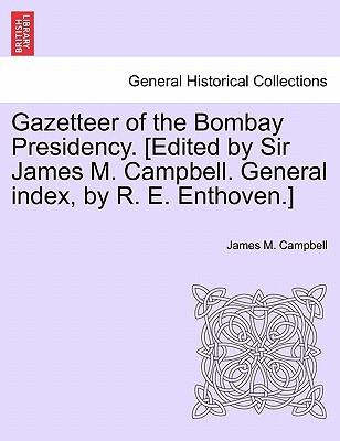 Gazetteer of the Bombay Presidency. [Edited by Sir James M. Campbell. General Index, by R. E. Enthoven.] book written by James M. Campbell , Campbell, James M.