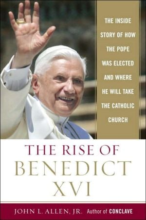 The Rise of Benedict XVI: The Inside Story of How the Pope Was Elected and Where He Will Take the Catholic Church book written by John L. Allen