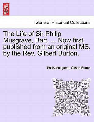 The Life of Sir Philip Musgrave, Bart. ... Now First Published from an Original Ms. by the REV. Gilbert Burton. book written by Philip Musgrave, Gilbert Burton , Musgrave, Philip , Burton, Gilbert