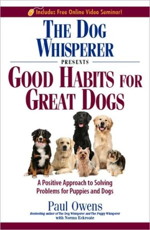 The Dog Whisperer Presents - Good Habits for Great Dogs: A Positive Approach to Solving Problems for Puppies and Dogs book written by Paul Owens