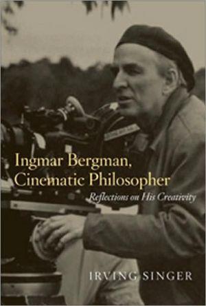 Ingmar Bergman, Cinematic Philosopher: Reflections on His Creativity book written by Irving Singer