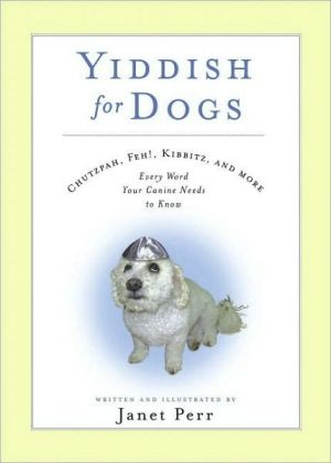 Yiddish for Dogs: Chutzpah, Feh!, Kibbitz, and More: Every Word Your Canine Needs to Know book written by Janet Perr