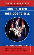 How To Teach Your Dog To Talk: 125 Easy-To-Learn Tricks Guaranteed To Entertain Both You And Your Pet book written by Captain Haggerty