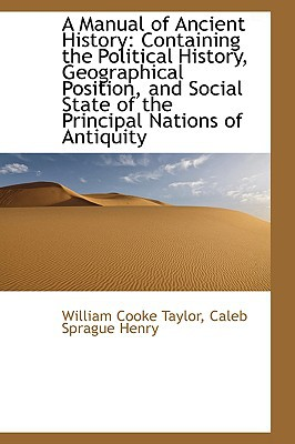 A Manual of Ancient History: Containing the Political History, Geographical Position, and So... written by William Cooke Taylor