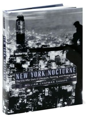 New York Nocturne: The City After Dark in Literature, Painting, and Photography, 1850-1950 written by William Chapman Sharpe