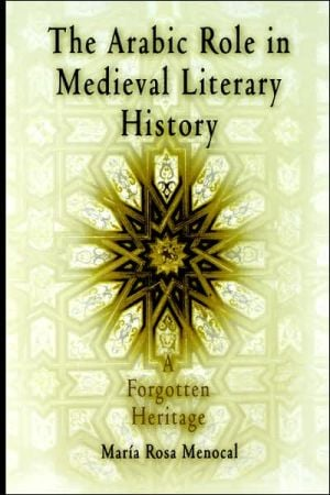 The Arabic Role in Medieval Literary History: A Forgotten Heritage book written by Maria Rosa Menocal
