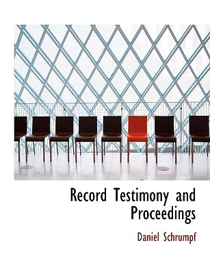 Record Testimony and Proceedings book written by Schrumpf, Daniel