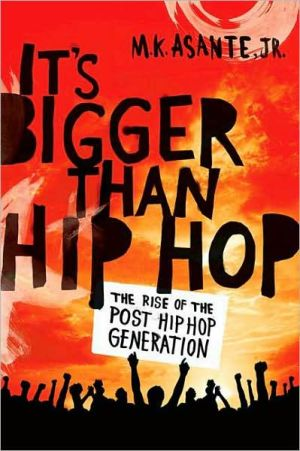 It's Bigger Than Hip Hop: The Birth of the Post Hip Hop Generation book written by M.K. Asante Jr.