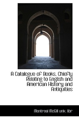 A Catalogue of Books, Chiefly Relating to English and American History and Antiquities written by Montreal McGill univ