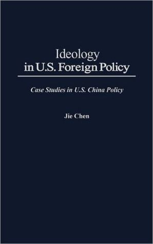 Ideology in U. S. foreign policy book written by Jie Chen