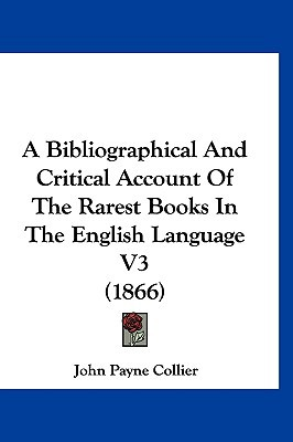 A Bibliographical and Critical Account of the Rarest Books in the English Language V3 (1866) written by Collier, John Payne