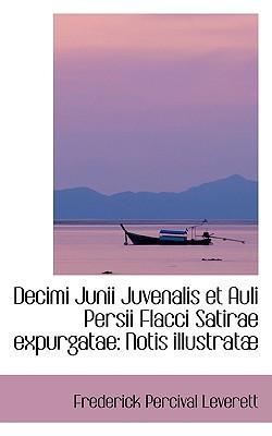 Decimi Junii Juvenalis Et Auli Persii Flacci Satirae Expurgatae: Notis Illustrat book written by Leverett, Frederick Percival