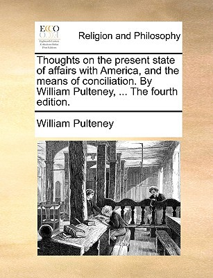 Thoughts on the Present State of Affairs with America, and the Means of Conciliation. by William Pulteney, ... the Fourth Edition. written by Pulteney, William
