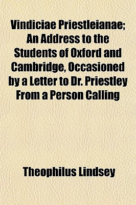 Vindiciae Priestleianae; An Address to the Students of Oxford and Cambridge, Occasioned by a Letter to Dr. Priestley from a Person Calling book written by Lindsey, Theophilus