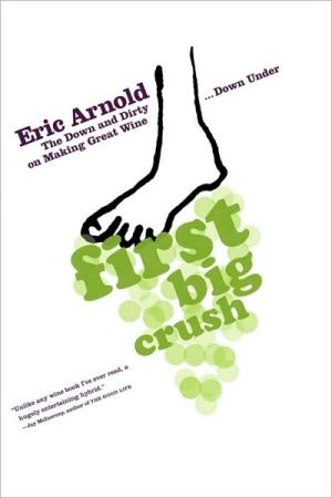 First Big Crush: The Down and Dirty on Making Great Wine Down Under book written by Eric Arnold