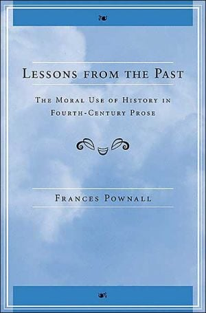 Lessons from the Past: The Moral Use of History in Fourth-Century Prose book written by Frances Anne Pownall