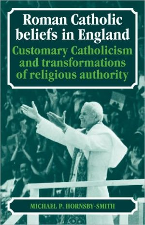 Roman Catholic Beliefs in England: Customary Catholicism and Transformations of Religious Authority book written by Michael P. Hornsby-Smith