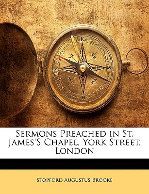Sermons Preached in St. James's Chapel, York Street, London book written by Brooke, Stopford Augustus