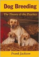 Dog Breeding: The Theory and the Practice written by Frank Jackson