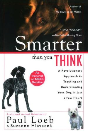 Smarter Than You Think: A Revolutionary Approach to Teaching and Understanding Your Dog in Just a Few Hours book written by Paul Loeb