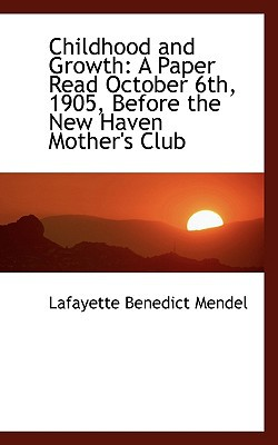 Childhood and Growth: A Paper Read October 6th, 1905, Before the New Haven Mother's Club book written by Mendel