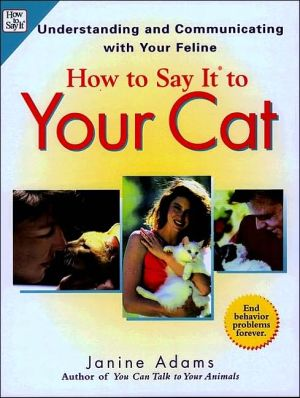 How to Say It to Your Cat : Understanding and Communicating with Your Feline book written by Janine Adams