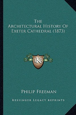 The Architectural History Of Exeter Cathedral (1873) written by Philip Freeman