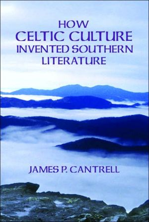 How Celtic Culture Invented Southern Literature book written by James P. Cantrell