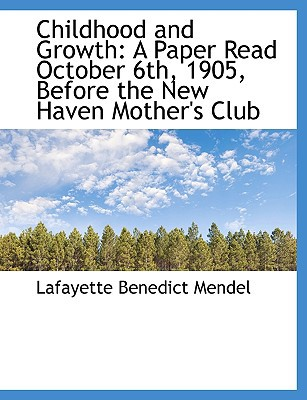 Childhood and Growth: A Paper Read October 6th, 1905, Before the New Haven Mother's Club book written by Mendel, Lafayette Benedict