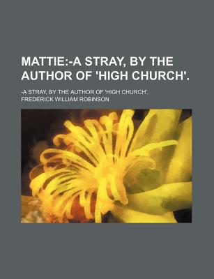 Mattie; -A Stray, by the Author of 'High Church'. book written by Robinson, Frederick William